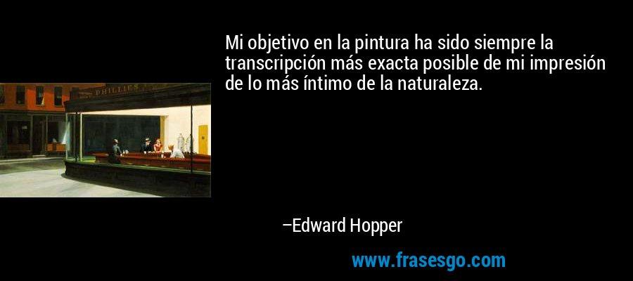 Mi objetivo en la pintura ha sido siempre la transcripción más exacta posible de mi impresión de lo más íntimo de la naturaleza. – Edward Hopper