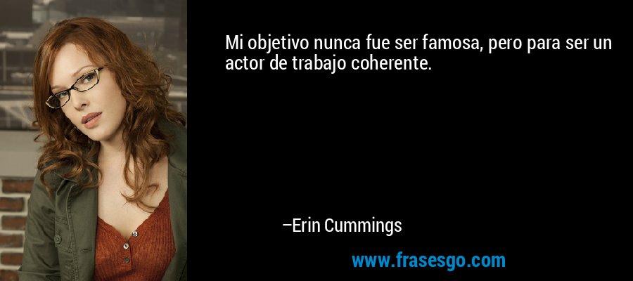 Mi objetivo nunca fue ser famosa, pero para ser un actor de trabajo coherente. – Erin Cummings