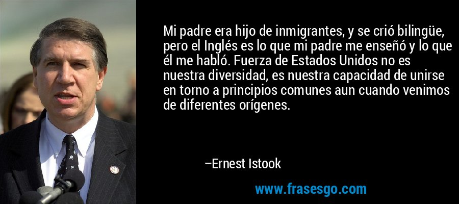 Mi padre era hijo de inmigrantes, y se crió bilingüe, pero el Inglés es lo que mi padre me enseñó y lo que él me habló. Fuerza de Estados Unidos no es nuestra diversidad, es nuestra capacidad de unirse en torno a principios comunes aun cuando venimos de diferentes orígenes. – Ernest Istook