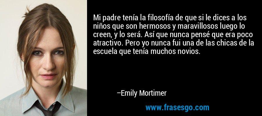 Mi padre tenía la filosofía de que si le dices a los niños que son hermosos y maravillosos luego lo creen, y lo será. Así que nunca pensé que era poco atractivo. Pero yo nunca fui una de las chicas de la escuela que tenía muchos novios. – Emily Mortimer