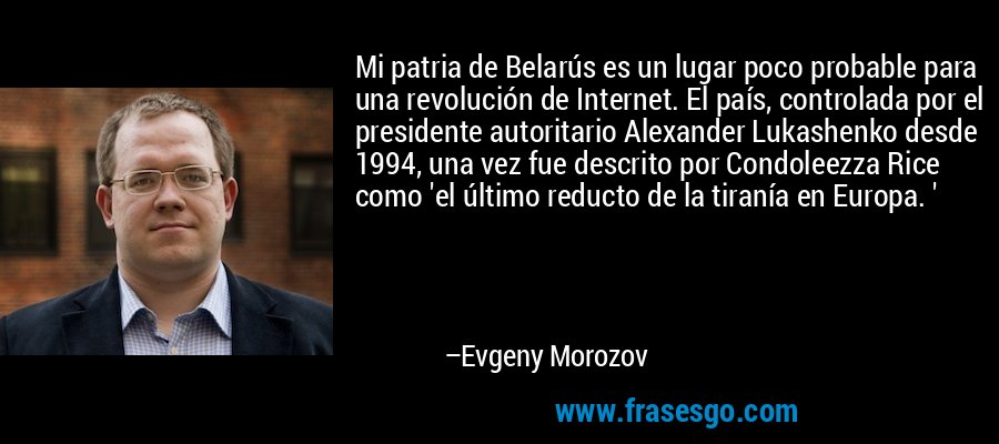 Mi patria de Belarús es un lugar poco probable para una revolución de Internet. El país, controlada por el presidente autoritario Alexander Lukashenko desde 1994, una vez fue descrito por Condoleezza Rice como 'el último reducto de la tiranía en Europa. ' – Evgeny Morozov