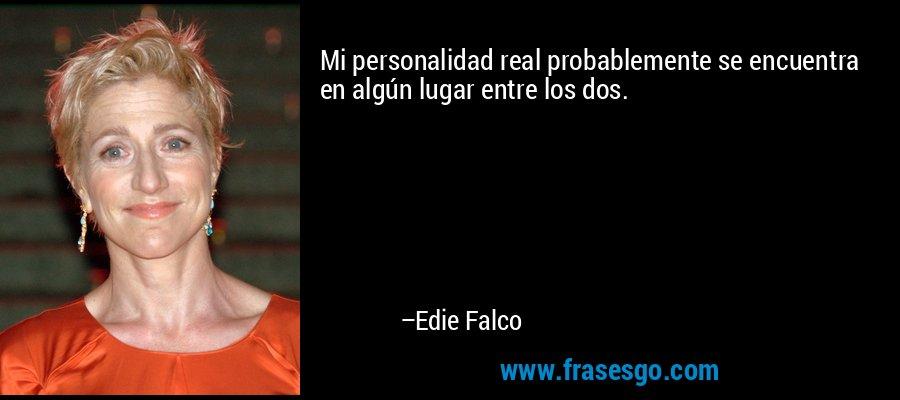 Mi personalidad real probablemente se encuentra en algún lugar entre los dos. – Edie Falco
