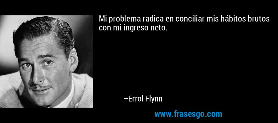 Mi problema radica en conciliar mis hábitos brutos con mi ingreso neto. – Errol Flynn