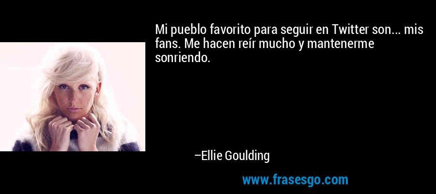 Mi pueblo favorito para seguir en Twitter son... mis fans. Me hacen reír mucho y mantenerme sonriendo. – Ellie Goulding