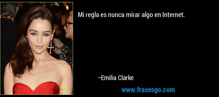 Mi regla es nunca mirar algo en Internet. – Emilia Clarke