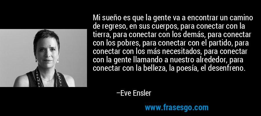 Mi sueño es que la gente va a encontrar un camino de regreso, en sus cuerpos, para conectar con la tierra, para conectar con los demás, para conectar con los pobres, para conectar con el partido, para conectar con los más necesitados, para conectar con la gente llamando a nuestro alrededor, para conectar con la belleza, la poesía, el desenfreno. – Eve Ensler