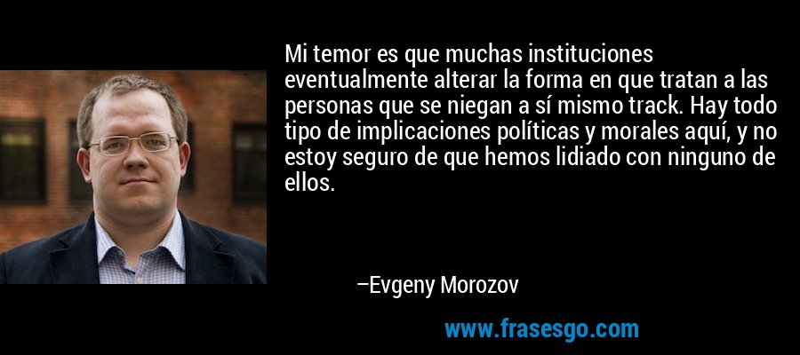 Mi temor es que muchas instituciones eventualmente alterar la forma en que tratan a las personas que se niegan a sí mismo track. Hay todo tipo de implicaciones políticas y morales aquí, y no estoy seguro de que hemos lidiado con ninguno de ellos. – Evgeny Morozov