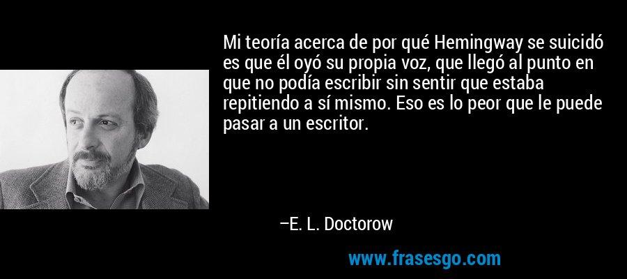 Mi teoría acerca de por qué Hemingway se suicidó es que él oyó su propia voz, que llegó al punto en que no podía escribir sin sentir que estaba repitiendo a sí mismo. Eso es lo peor que le puede pasar a un escritor. – E. L. Doctorow