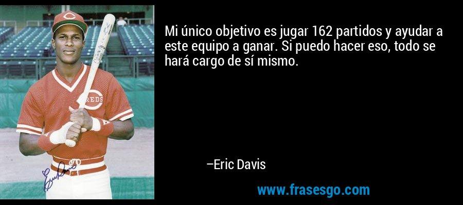 Mi único objetivo es jugar 162 partidos y ayudar a este equipo a ganar. Si puedo hacer eso, todo se hará cargo de sí mismo. – Eric Davis
