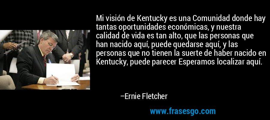 Mi visión de Kentucky es una Comunidad donde hay tantas oportunidades económicas, y nuestra calidad de vida es tan alto, que las personas que han nacido aquí, puede quedarse aquí, y las personas que no tienen la suerte de haber nacido en Kentucky, puede parecer Esperamos localizar aquí. – Ernie Fletcher