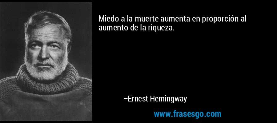 Miedo a la muerte aumenta en proporción al aumento de la riqueza. – Ernest Hemingway