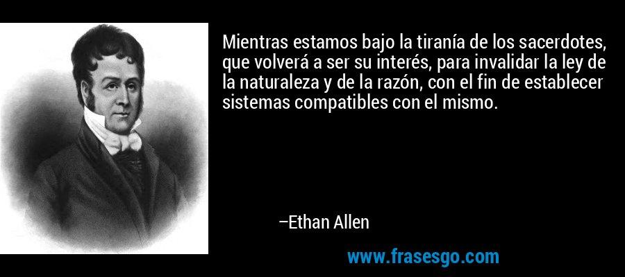 Mientras estamos bajo la tiranía de los sacerdotes, que volverá a ser su interés, para invalidar la ley de la naturaleza y de la razón, con el fin de establecer sistemas compatibles con el mismo. – Ethan Allen