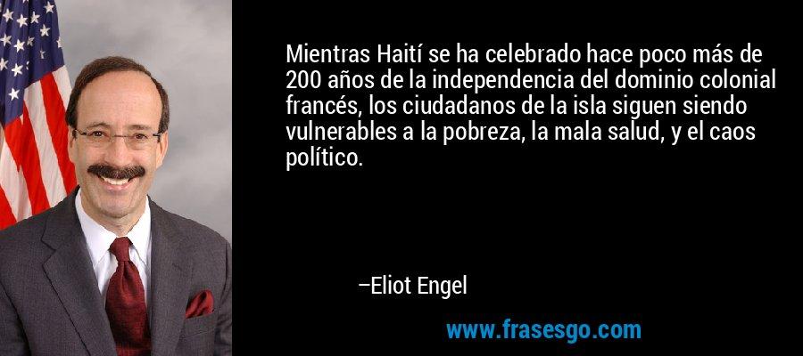 Mientras Haití se ha celebrado hace poco más de 200 años de la independencia del dominio colonial francés, los ciudadanos de la isla siguen siendo vulnerables a la pobreza, la mala salud, y el caos político. – Eliot Engel