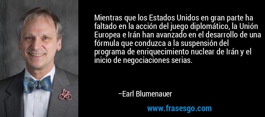 Mientras que los Estados Unidos en gran parte ha faltado en la acción del juego diplomático, la Unión Europea e Irán han avanzado en el desarrollo de una fórmula que conduzca a la suspensión del programa de enriquecimiento nuclear de Irán y el inicio de negociaciones serias. – Earl Blumenauer