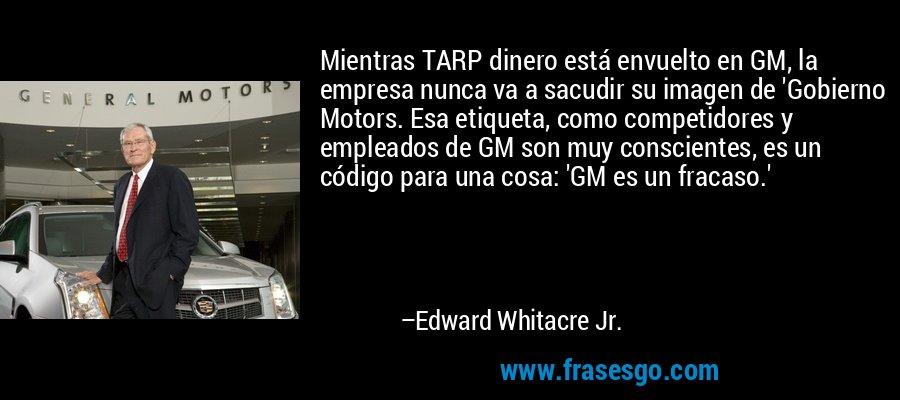 Mientras TARP dinero está envuelto en GM, la empresa nunca va a sacudir su imagen de 'Gobierno Motors. Esa etiqueta, como competidores y empleados de GM son muy conscientes, es un código para una cosa: 'GM es un fracaso.' – Edward Whitacre Jr.