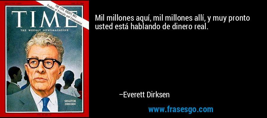 Mil millones aquí, mil millones allí, y muy pronto usted está hablando de dinero real. – Everett Dirksen