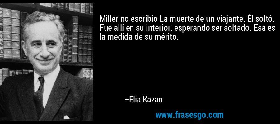 Miller no escribió La muerte de un viajante. Él soltó. Fue allí en su interior, esperando ser soltado. Esa es la medida de su mérito. – Elia Kazan