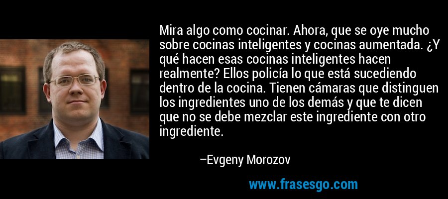 Mira algo como cocinar. Ahora, que se oye mucho sobre cocinas inteligentes y cocinas aumentada. ¿Y qué hacen esas cocinas inteligentes hacen realmente? Ellos policía lo que está sucediendo dentro de la cocina. Tienen cámaras que distinguen los ingredientes uno de los demás y que te dicen que no se debe mezclar este ingrediente con otro ingrediente. – Evgeny Morozov