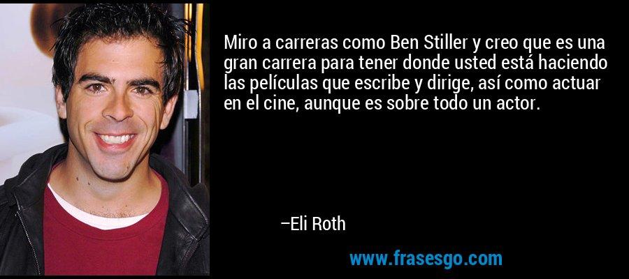 Miro a carreras como Ben Stiller y creo que es una gran carrera para tener donde usted está haciendo las películas que escribe y dirige, así como actuar en el cine, aunque es sobre todo un actor. – Eli Roth