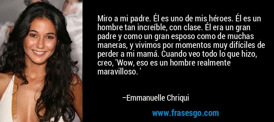Miro a mi padre. Él es uno de mis héroes. Él es un hombre tan increíble, con clase. Él era un gran padre y como un gran esposo como de muchas maneras, y vivimos por momentos muy difíciles de perder a mi mamá. Cuando veo todo lo que hizo, creo, 'Wow, eso es un hombre realmente maravilloso. ' – Emmanuelle Chriqui