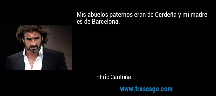 Mis abuelos paternos eran de Cerdeña y mi madre es de Barcelona. – Eric Cantona