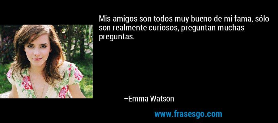 Mis amigos son todos muy bueno de mi fama, sólo son realmente curiosos, preguntan muchas preguntas. – Emma Watson