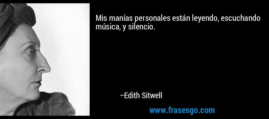 Mis manías personales están leyendo, escuchando música, y silencio. – Edith Sitwell