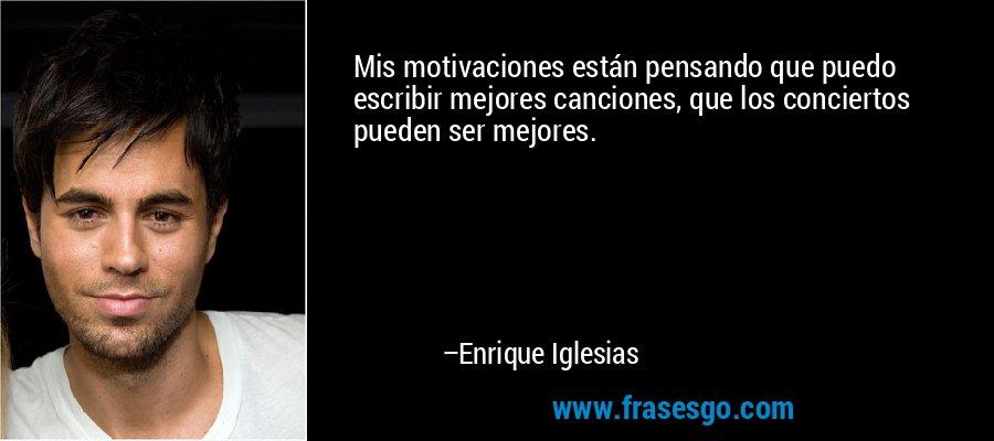 Mis motivaciones están pensando que puedo escribir mejores canciones, que los conciertos pueden ser mejores. – Enrique Iglesias