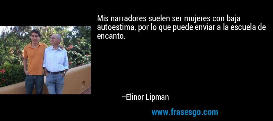 Mis narradores suelen ser mujeres con baja autoestima, por lo que puede enviar a la escuela de encanto. – Elinor Lipman