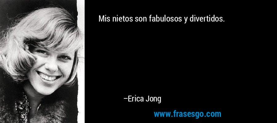 Mis nietos son fabulosos y divertidos. – Erica Jong