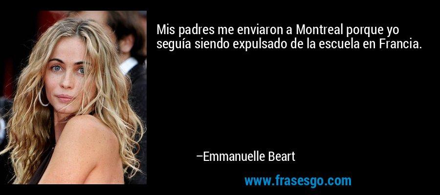 Mis padres me enviaron a Montreal porque yo seguía siendo expulsado de la escuela en Francia. – Emmanuelle Beart