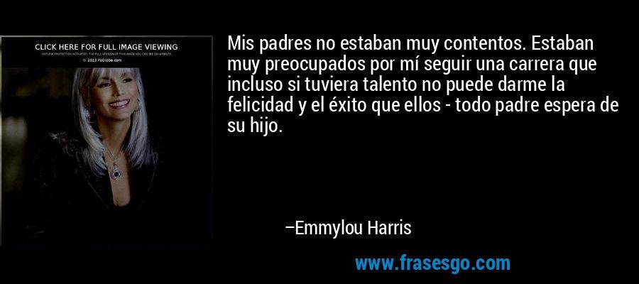 Mis padres no estaban muy contentos. Estaban muy preocupados por mí seguir una carrera que incluso si tuviera talento no puede darme la felicidad y el éxito que ellos - todo padre espera de su hijo. – Emmylou Harris