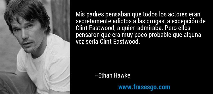 Mis padres pensaban que todos los actores eran secretamente adictos a las drogas, a excepción de Clint Eastwood, a quien admiraba. Pero ellos pensaron que era muy poco probable que alguna vez sería Clint Eastwood. – Ethan Hawke