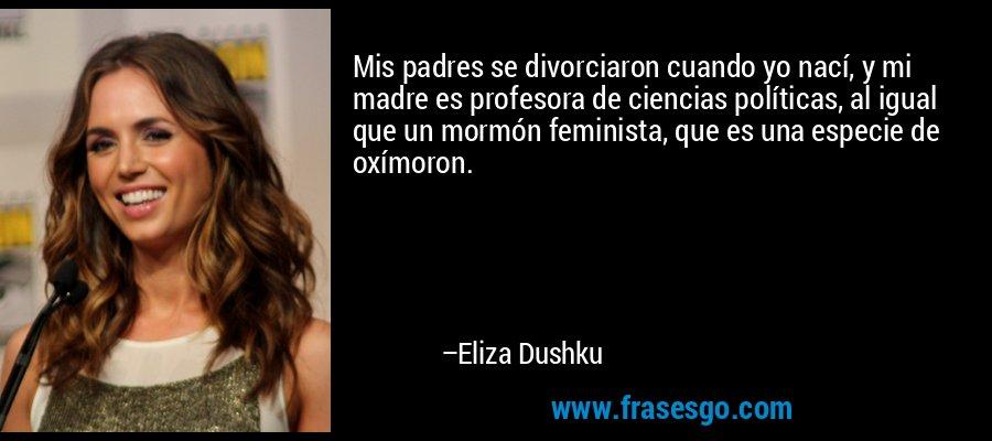 Mis padres se divorciaron cuando yo nací, y mi madre es profesora de ciencias políticas, al igual que un mormón feminista, que es una especie de oxímoron. – Eliza Dushku