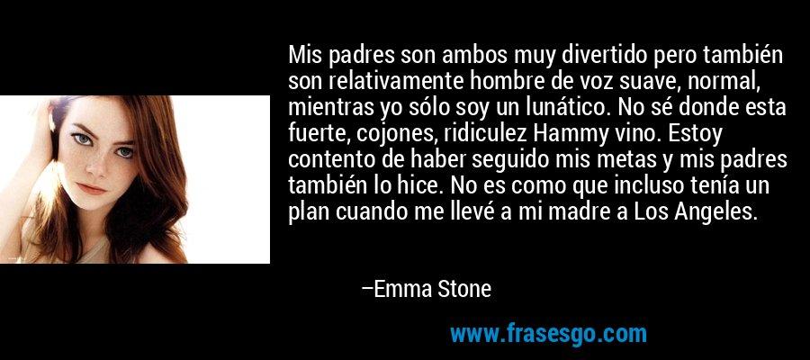 Mis padres son ambos muy divertido pero también son relativamente hombre de voz suave, normal, mientras yo sólo soy un lunático. No sé donde esta fuerte, cojones, ridiculez Hammy vino. Estoy contento de haber seguido mis metas y mis padres también lo hice. No es como que incluso tenía un plan cuando me llevé a mi madre a Los Angeles. – Emma Stone