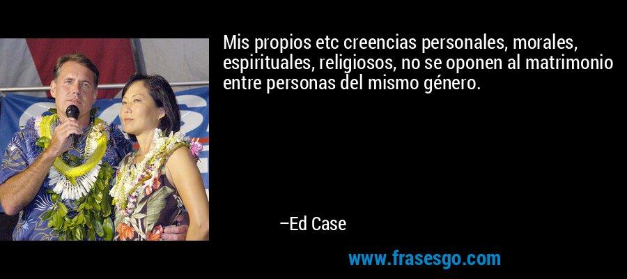 Mis propios etc creencias personales, morales, espirituales, religiosos, no se oponen al matrimonio entre personas del mismo género. – Ed Case