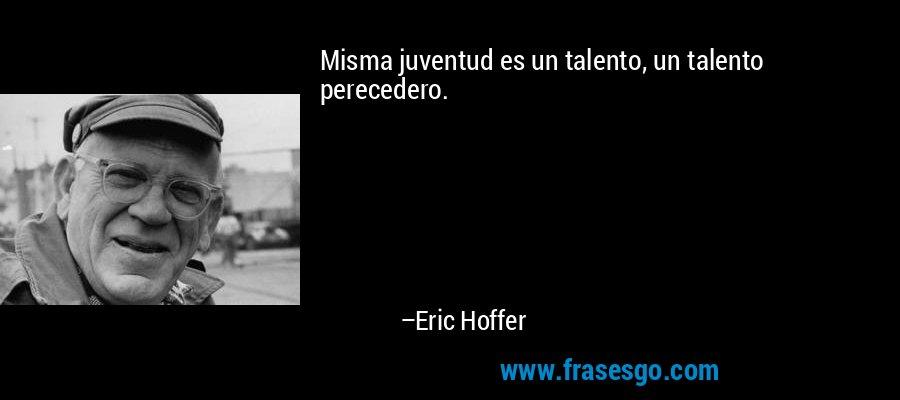 Misma juventud es un talento, un talento perecedero. – Eric Hoffer
