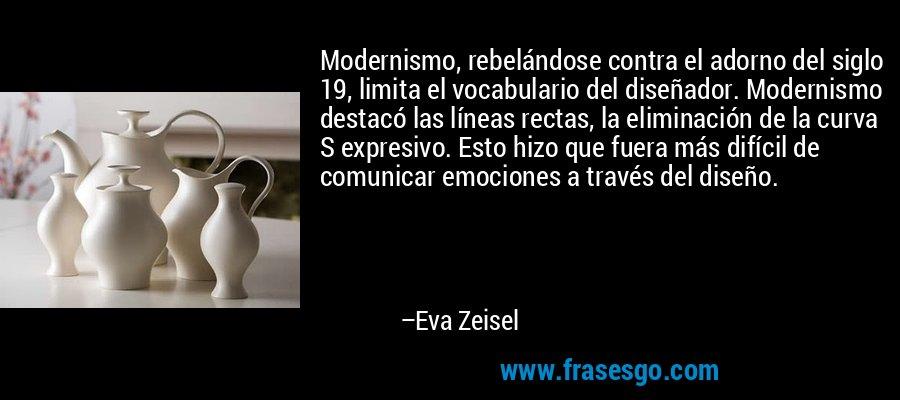 Modernismo, rebelándose contra el adorno del siglo 19, limita el vocabulario del diseñador. Modernismo destacó las líneas rectas, la eliminación de la curva S expresivo. Esto hizo que fuera más difícil de comunicar emociones a través del diseño. – Eva Zeisel