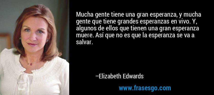 Mucha gente tiene una gran esperanza, y mucha gente que tiene grandes esperanzas en vivo. Y, algunos de ellos que tienen una gran esperanza muere. Así que no es que la esperanza se va a salvar. – Elizabeth Edwards