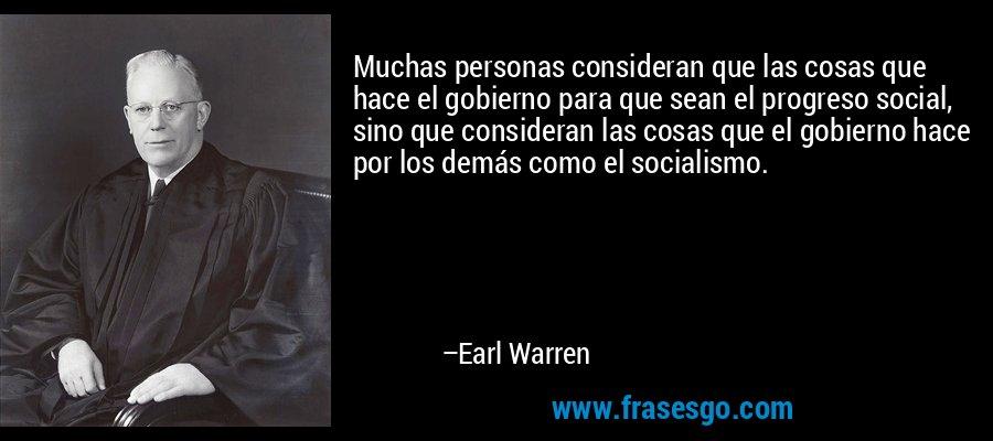 Muchas personas consideran que las cosas que hace el gobierno para que sean el progreso social, sino que consideran las cosas que el gobierno hace por los demás como el socialismo. – Earl Warren