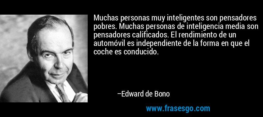 Muchas personas muy inteligentes son pensadores pobres. Muchas personas de inteligencia media son pensadores calificados. El rendimiento de un automóvil es independiente de la forma en que el coche es conducido. – Edward de Bono