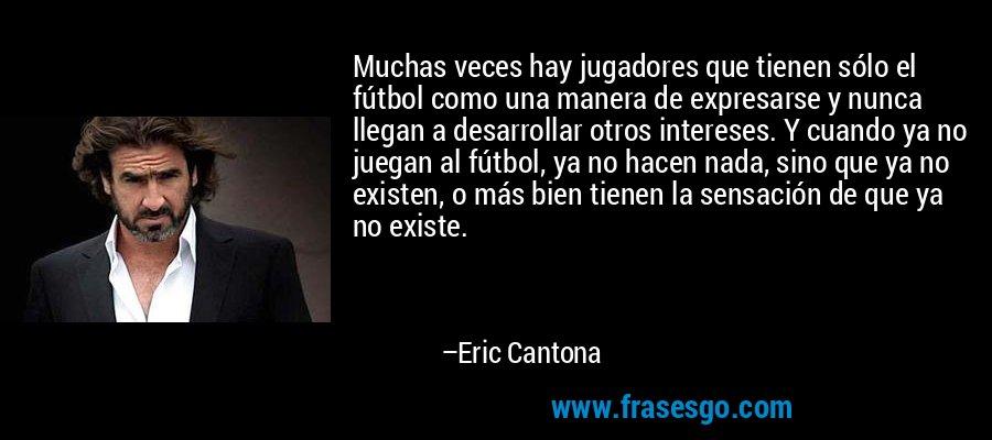 Muchas veces hay jugadores que tienen sólo el fútbol como una manera de expresarse y nunca llegan a desarrollar otros intereses. Y cuando ya no juegan al fútbol, ya no hacen nada, sino que ya no existen, o más bien tienen la sensación de que ya no existe. – Eric Cantona