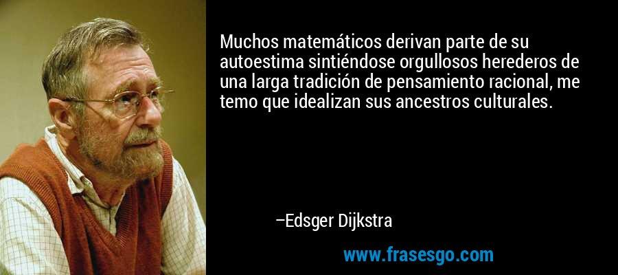 Muchos matemáticos derivan parte de su autoestima sintiéndose orgullosos herederos de una larga tradición de pensamiento racional, me temo que idealizan sus ancestros culturales. – Edsger Dijkstra