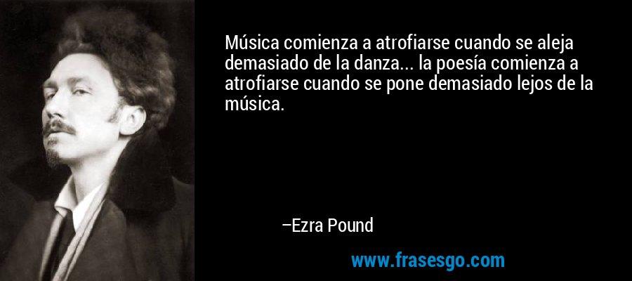 Música comienza a atrofiarse cuando se aleja demasiado de la danza... la poesía comienza a atrofiarse cuando se pone demasiado lejos de la música. – Ezra Pound
