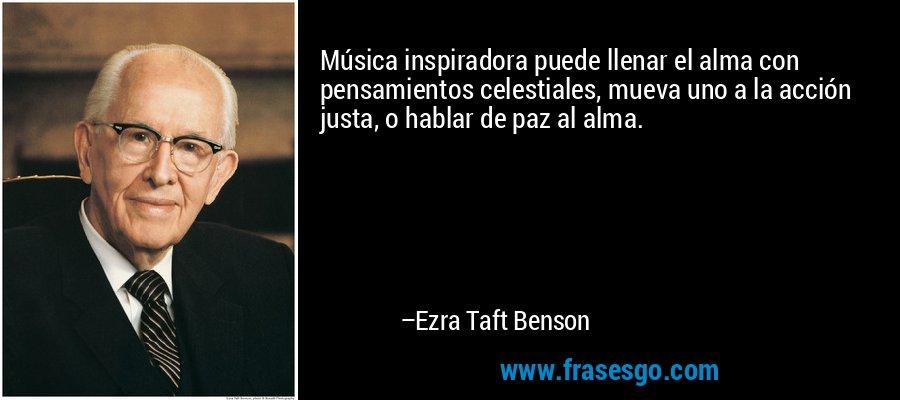 Música inspiradora puede llenar el alma con pensamientos celestiales, mueva uno a la acción justa, o hablar de paz al alma. – Ezra Taft Benson