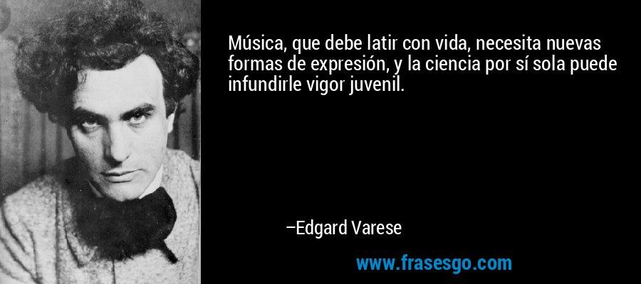 Música, que debe latir con vida, necesita nuevas formas de expresión, y la ciencia por sí sola puede infundirle vigor juvenil. – Edgard Varese