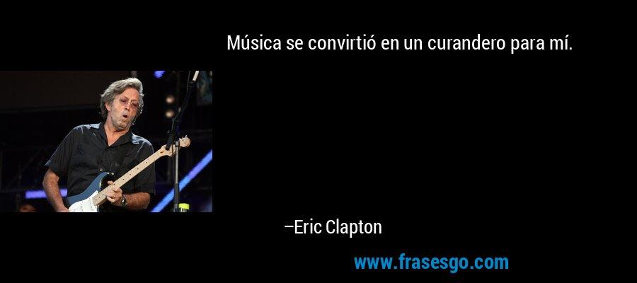 Música se convirtió en un curandero para mí. – Eric Clapton