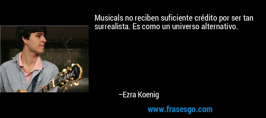 Musicals no reciben suficiente crédito por ser tan surrealista. Es como un universo alternativo. – Ezra Koenig