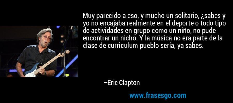 Muy parecido a eso, y mucho un solitario, ¿sabes y yo no encajaba realmente en el deporte o todo tipo de actividades en grupo como un niño, no pude encontrar un nicho. Y la música no era parte de la clase de curriculum pueblo sería, ya sabes. – Eric Clapton