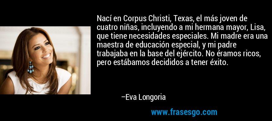 Nací en Corpus Christi, Texas, el más joven de cuatro niñas, incluyendo a mi hermana mayor, Lisa, que tiene necesidades especiales. Mi madre era una maestra de educación especial, y mi padre trabajaba en la base del ejército. No éramos ricos, pero estábamos decididos a tener éxito. – Eva Longoria
